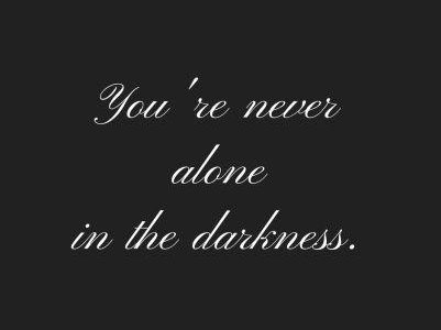 You're never alone in the darkness.